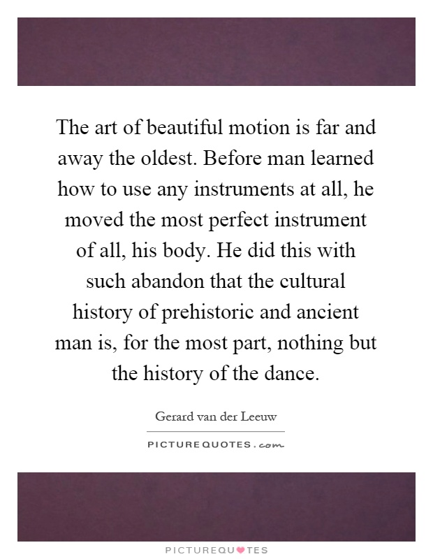 The art of beautiful motion is far and away the oldest. Before man learned how to use any instruments at all, he moved the most perfect instrument of all, his body. He did this with such abandon that the cultural history of prehistoric and ancient man is, for the most part, nothing but the history of the dance Picture Quote #1