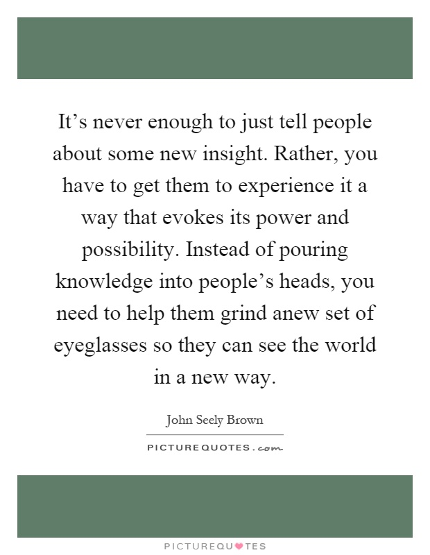 It's never enough to just tell people about some new insight. Rather, you have to get them to experience it a way that evokes its power and possibility. Instead of pouring knowledge into people's heads, you need to help them grind anew set of eyeglasses so they can see the world in a new way Picture Quote #1
