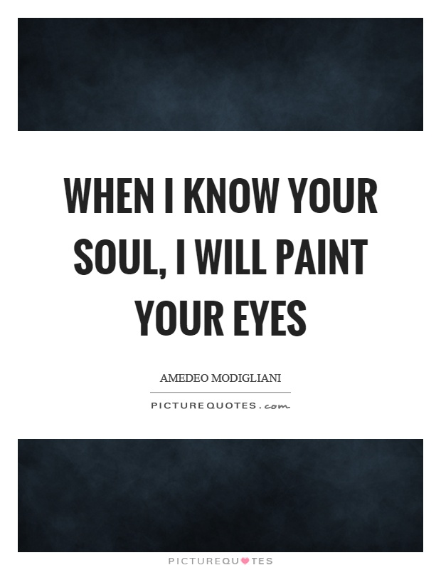 When I know your soul, I will paint your eyes Picture Quote #1