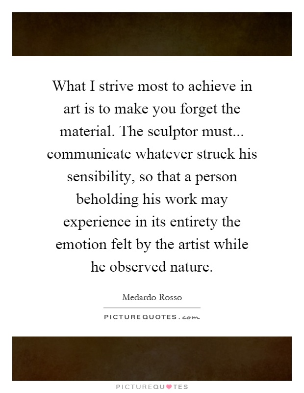 What I strive most to achieve in art is to make you forget the material. The sculptor must... communicate whatever struck his sensibility, so that a person beholding his work may experience in its entirety the emotion felt by the artist while he observed nature Picture Quote #1