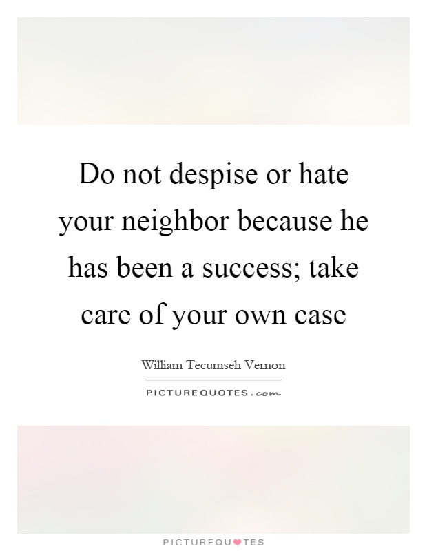 Do not despise or hate your neighbor because he has been a success; take care of your own case Picture Quote #1