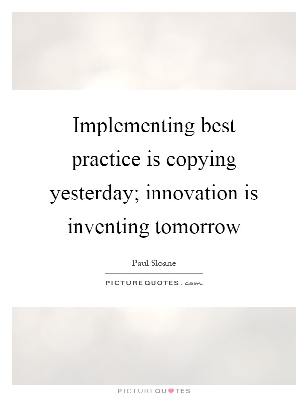 Implementing best practice is copying yesterday; innovation is inventing tomorrow Picture Quote #1