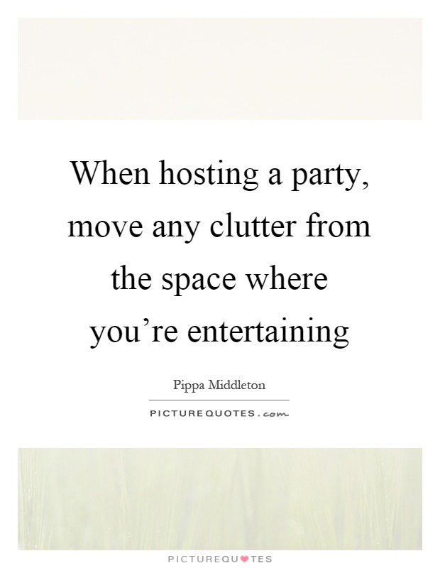 When hosting a party, move any clutter from the space where you're entertaining Picture Quote #1