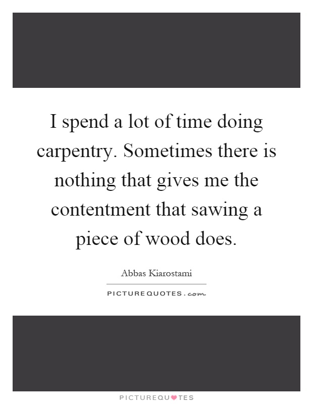 I spend a lot of time doing carpentry. Sometimes there is nothing that gives me the contentment that sawing a piece of wood does Picture Quote #1
