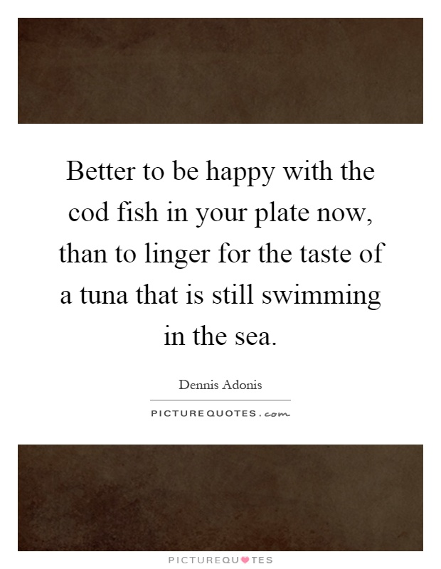 Better to be happy with the cod fish in your plate now, than to linger for the taste of a tuna that is still swimming in the sea Picture Quote #1