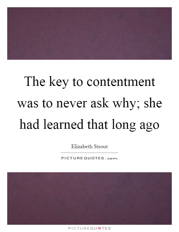 The key to contentment was to never ask why; she had learned that long ago Picture Quote #1