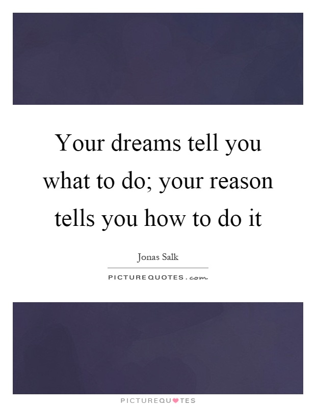 Your dreams tell you what to do; your reason tells you how to do it Picture Quote #1