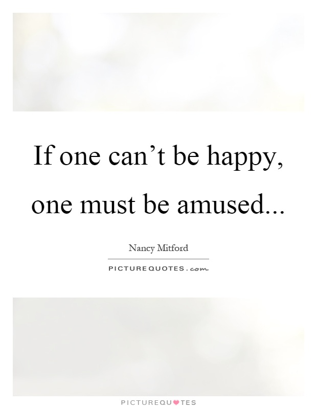 If one can't be happy, one must be amused Picture Quote #1
