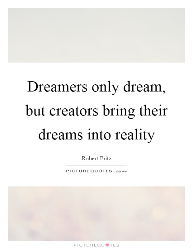 Dreamers only dream, but creators bring their dreams into reality Picture Quote #1
