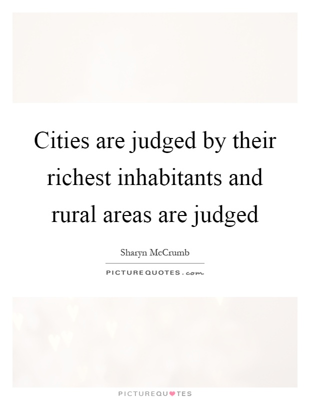 Cities are judged by their richest inhabitants and rural areas are judged Picture Quote #1