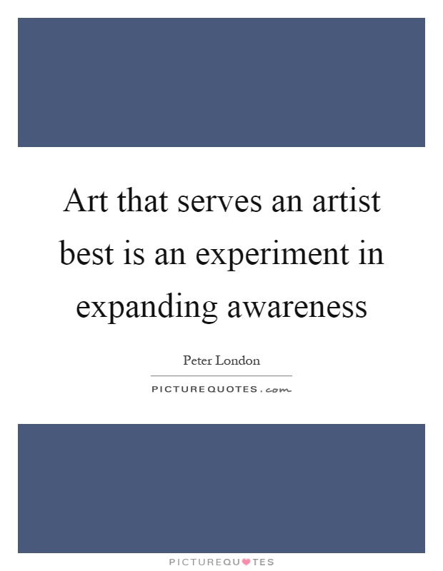 Art that serves an artist best is an experiment in expanding awareness Picture Quote #1