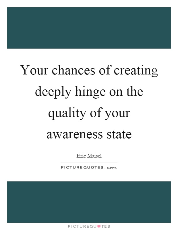 Your chances of creating deeply hinge on the quality of your awareness state Picture Quote #1