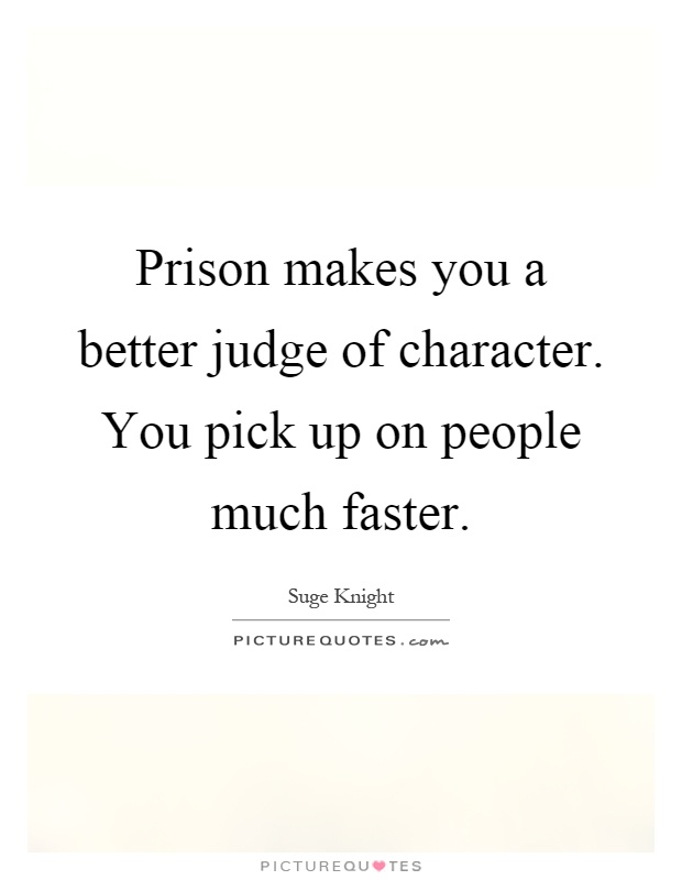 Prison makes you a better judge of character. You pick up on people much faster Picture Quote #1