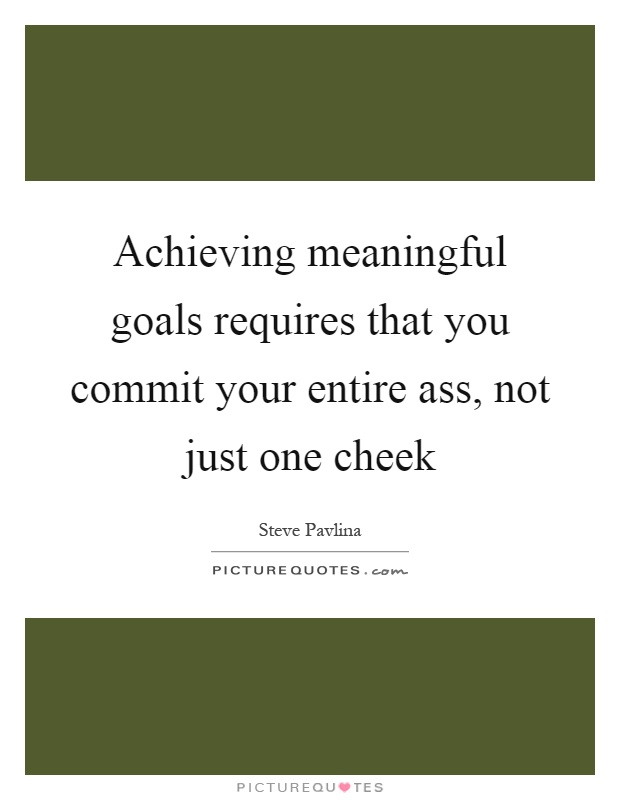 Achieving meaningful goals requires that you commit your entire ass, not just one cheek Picture Quote #1