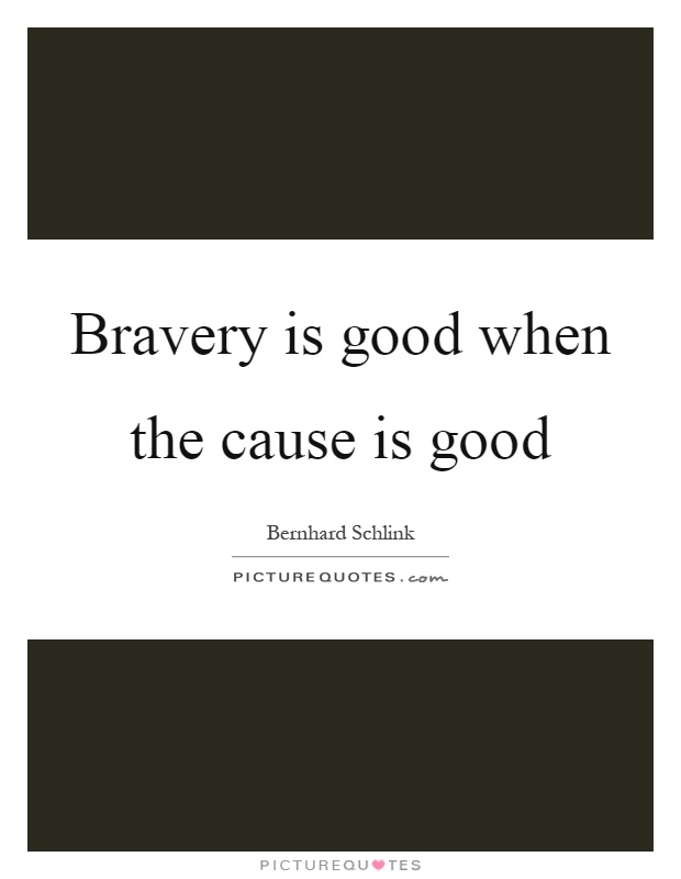 Bravery is good when the cause is good Picture Quote #1