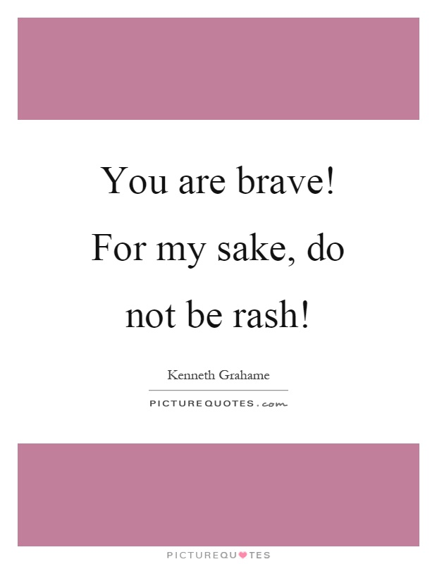 You are brave! For my sake, do not be rash! Picture Quote #1