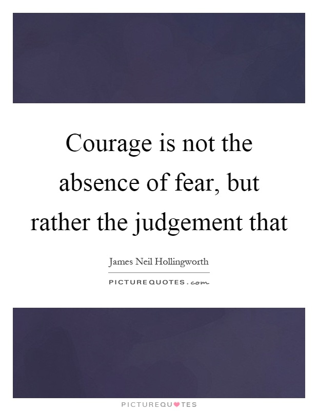 Courage is not the absence of fear, but rather the judgement that Picture Quote #1