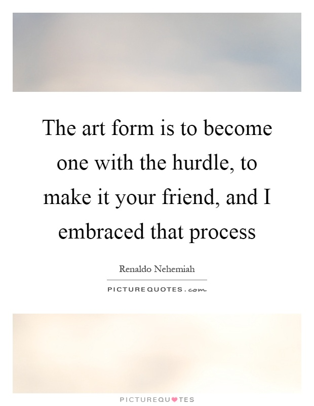 The art form is to become one with the hurdle, to make it your friend, and I embraced that process Picture Quote #1