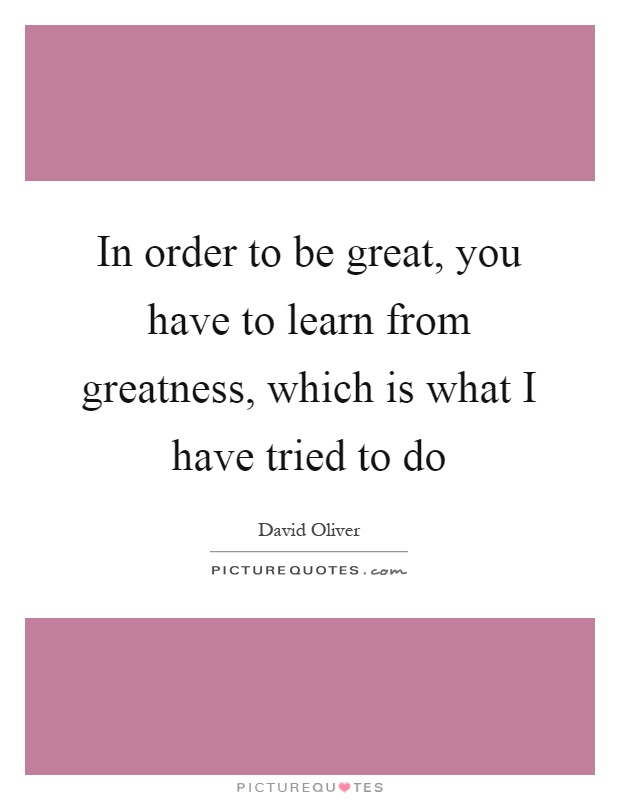In order to be great, you have to learn from greatness, which is what I have tried to do Picture Quote #1