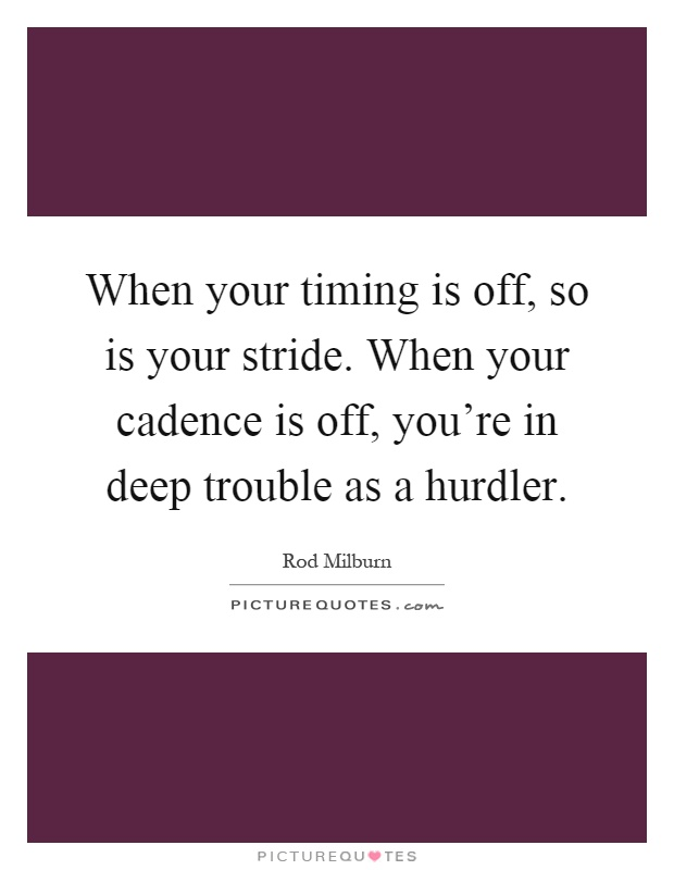When your timing is off, so is your stride. When your cadence is off, you're in deep trouble as a hurdler Picture Quote #1