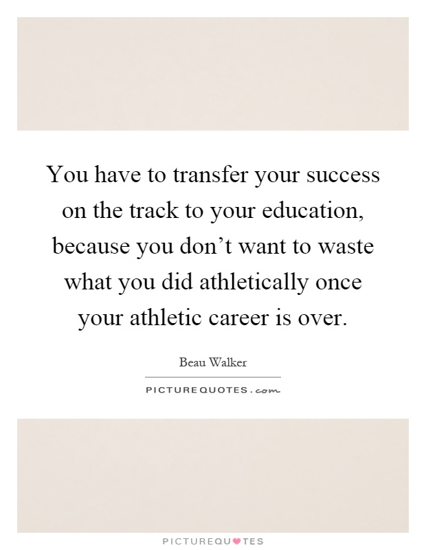 You have to transfer your success on the track to your education, because you don't want to waste what you did athletically once your athletic career is over Picture Quote #1