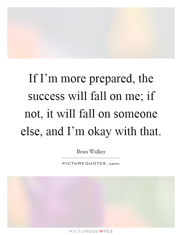 If I'm more prepared, the success will fall on me; if not, it will fall on someone else, and I'm okay with that Picture Quote #1