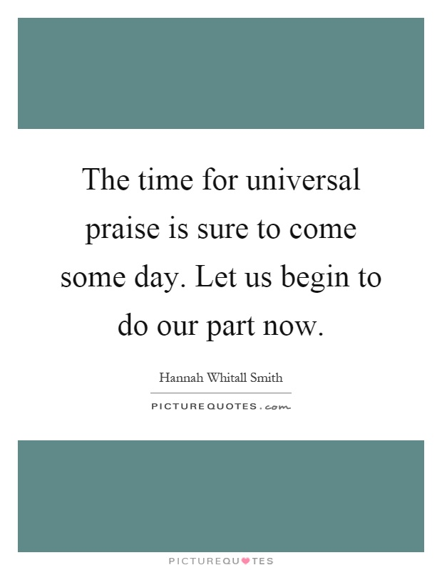 The time for universal praise is sure to come some day. Let us begin to do our part now Picture Quote #1
