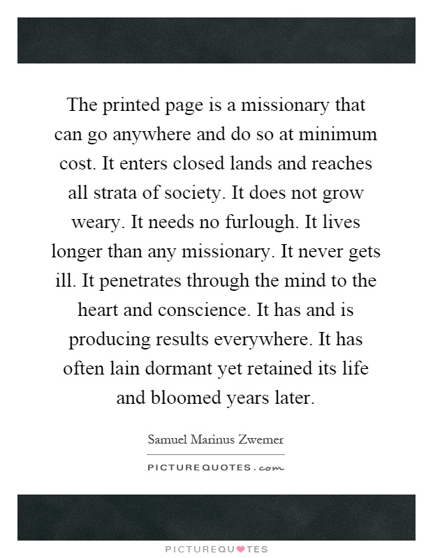 The printed page is a missionary that can go anywhere and do so at minimum cost. It enters closed lands and reaches all strata of society. It does not grow weary. It needs no furlough. It lives longer than any missionary. It never gets ill. It penetrates through the mind to the heart and conscience. It has and is producing results everywhere. It has often lain dormant yet retained its life and bloomed years later Picture Quote #1