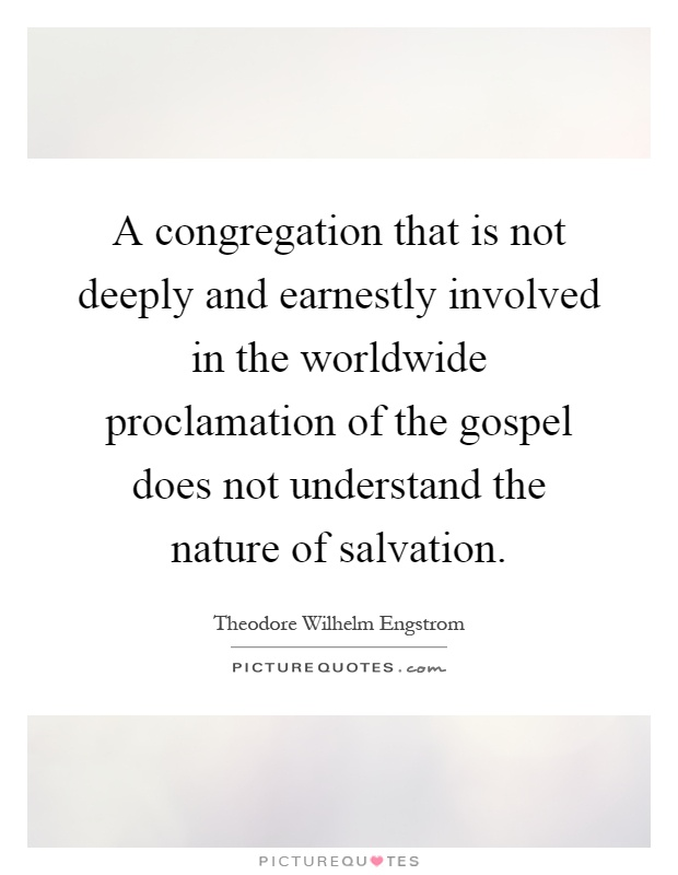 A congregation that is not deeply and earnestly involved in the worldwide proclamation of the gospel does not understand the nature of salvation Picture Quote #1