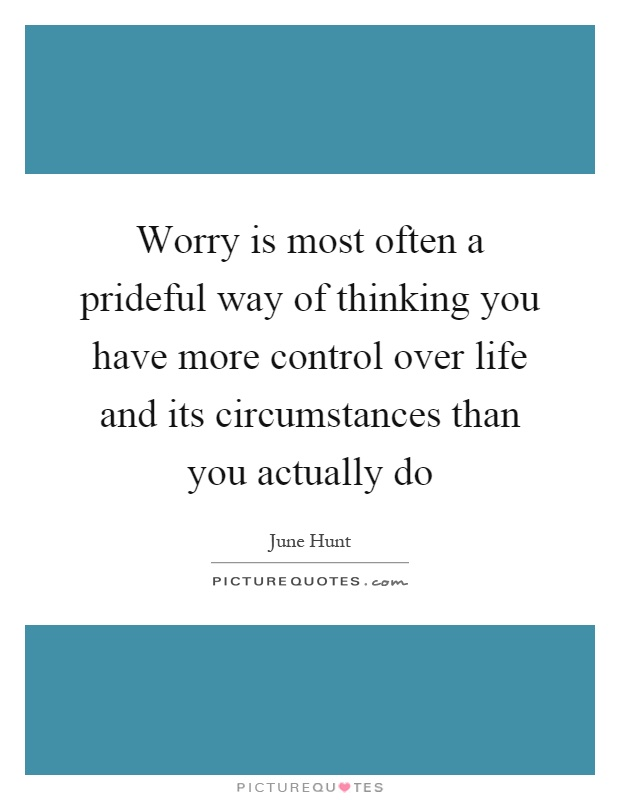 Worry is most often a prideful way of thinking you have more control over life and its circumstances than you actually do Picture Quote #1