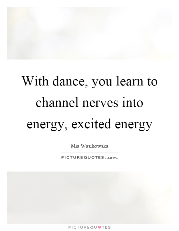 With dance, you learn to channel nerves into energy, excited energy Picture Quote #1
