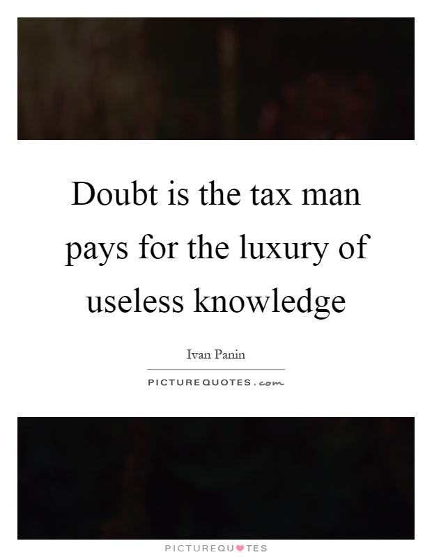 Doubt is the tax man pays for the luxury of useless knowledge Picture Quote #1