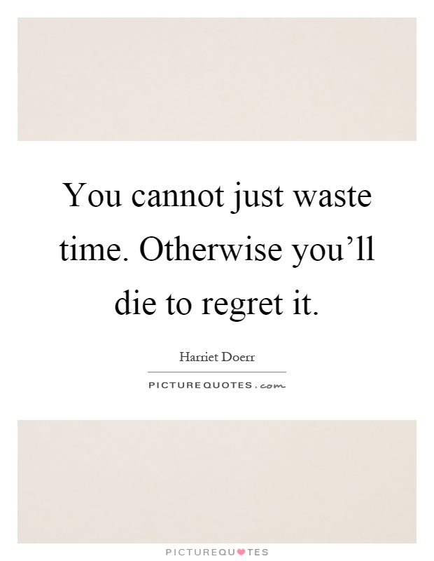 You cannot just waste time. Otherwise you'll die to regret it Picture Quote #1