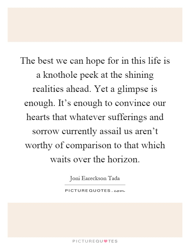 The best we can hope for in this life is a knothole peek at the shining realities ahead. Yet a glimpse is enough. It's enough to convince our hearts that whatever sufferings and sorrow currently assail us aren't worthy of comparison to that which waits over the horizon Picture Quote #1