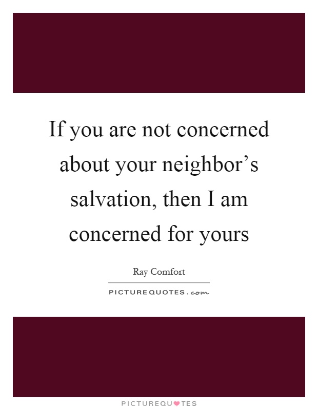 If you are not concerned about your neighbor's salvation, then I am concerned for yours Picture Quote #1