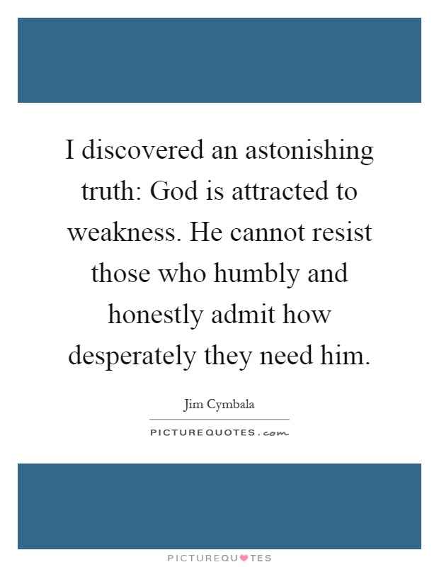 I discovered an astonishing truth: God is attracted to weakness. He cannot resist those who humbly and honestly admit how desperately they need him Picture Quote #1