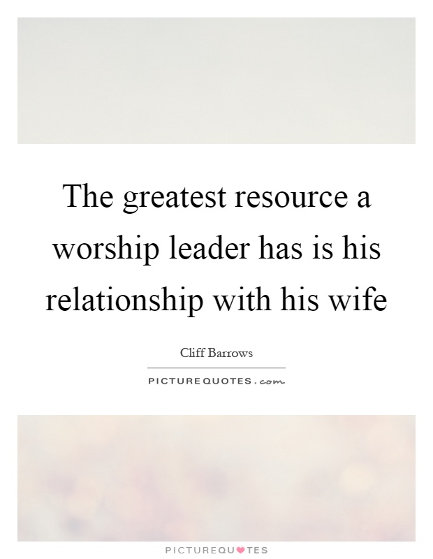 The greatest resource a worship leader has is his relationship with his wife Picture Quote #1