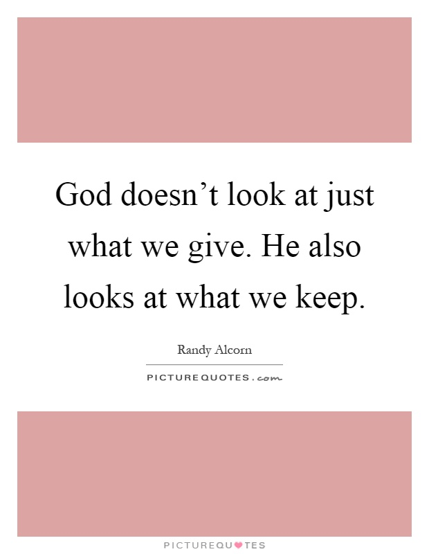 God doesn't look at just what we give. He also looks at what we keep Picture Quote #1