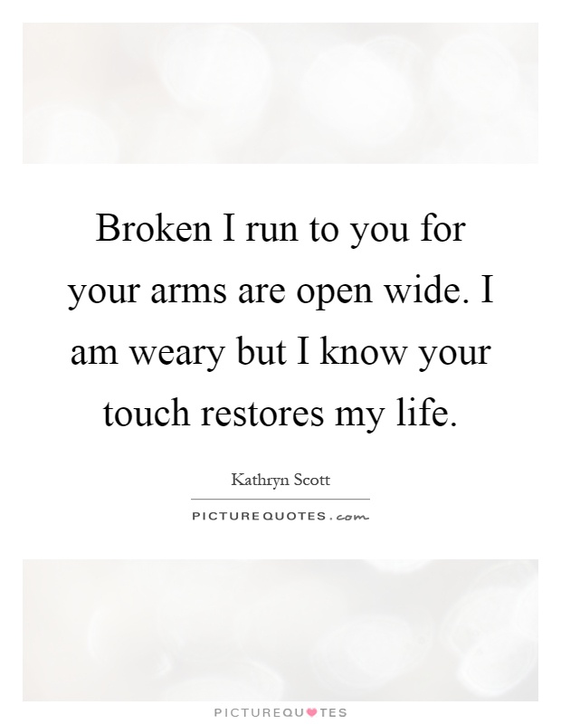 Broken I run to you for your arms are open wide. I am weary but I know your touch restores my life Picture Quote #1