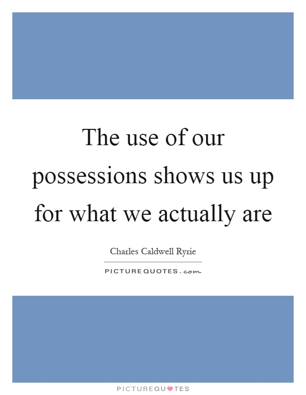 The use of our possessions shows us up for what we actually are Picture Quote #1