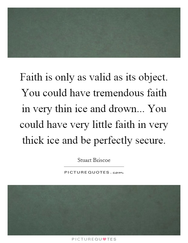 Faith is only as valid as its object. You could have tremendous faith in very thin ice and drown... You could have very little faith in very thick ice and be perfectly secure Picture Quote #1