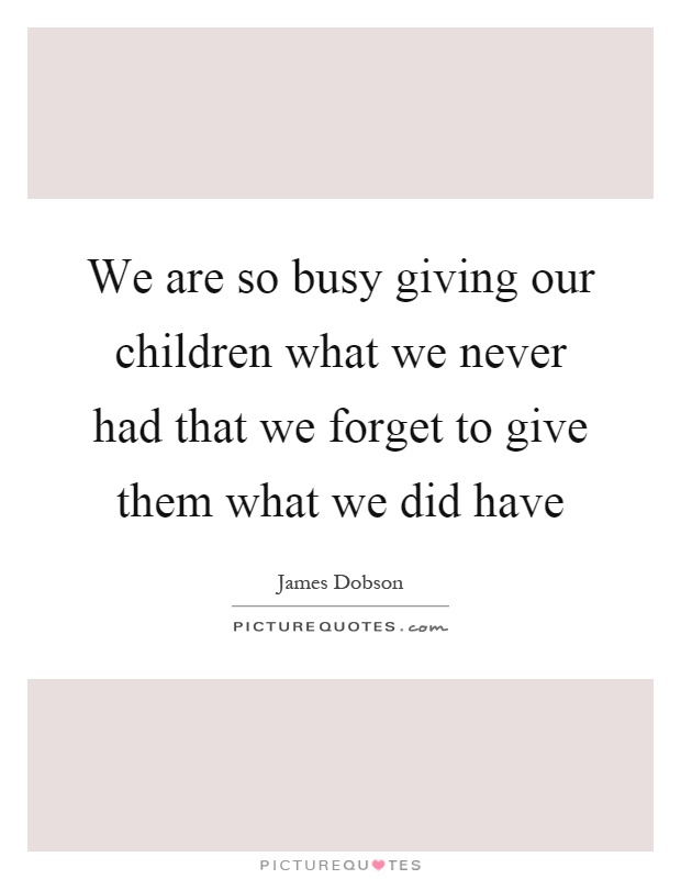 We are so busy giving our children what we never had that we forget to give them what we did have Picture Quote #1