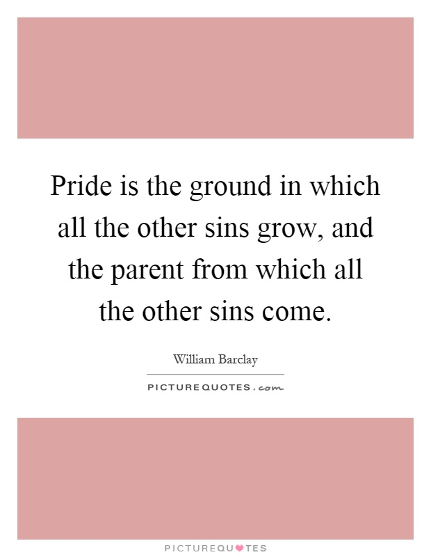 Pride is the ground in which all the other sins grow, and the parent from which all the other sins come Picture Quote #1