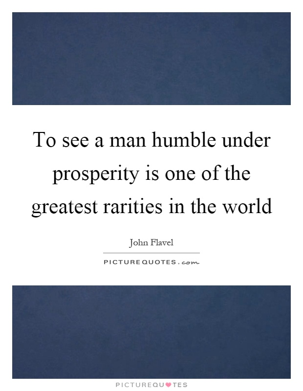 To see a man humble under prosperity is one of the greatest rarities in the world Picture Quote #1