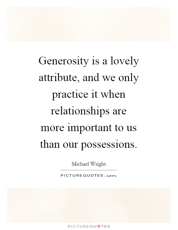 Generosity is a lovely attribute, and we only practice it when relationships are more important to us than our possessions Picture Quote #1