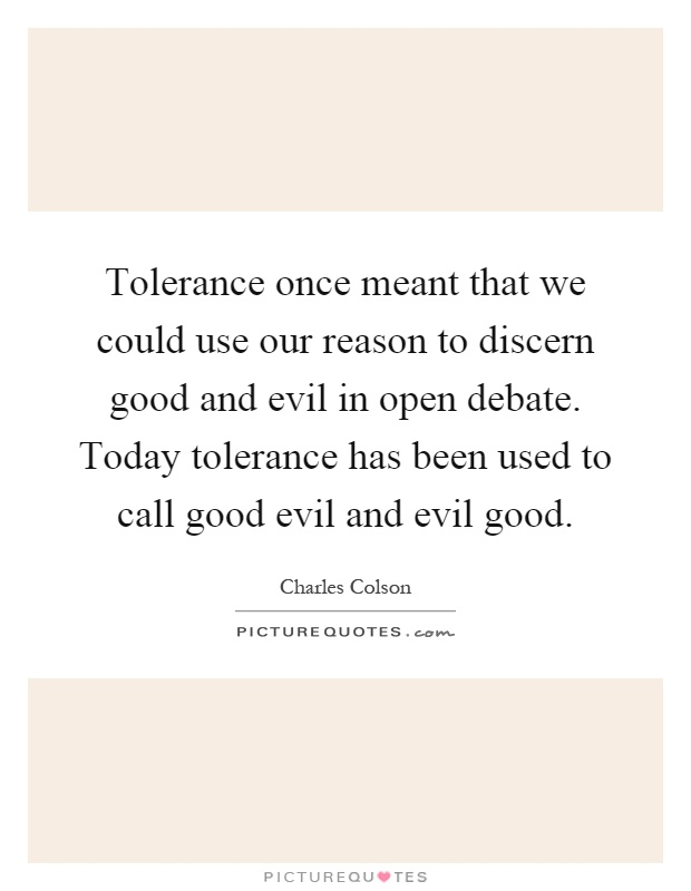 Tolerance once meant that we could use our reason to discern good and evil in open debate. Today tolerance has been used to call good evil and evil good Picture Quote #1