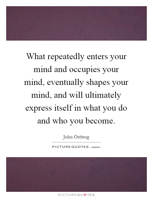 What repeatedly enters your mind and occupies your mind, eventually shapes your mind, and will ultimately express itself in what you do and who you become Picture Quote #1