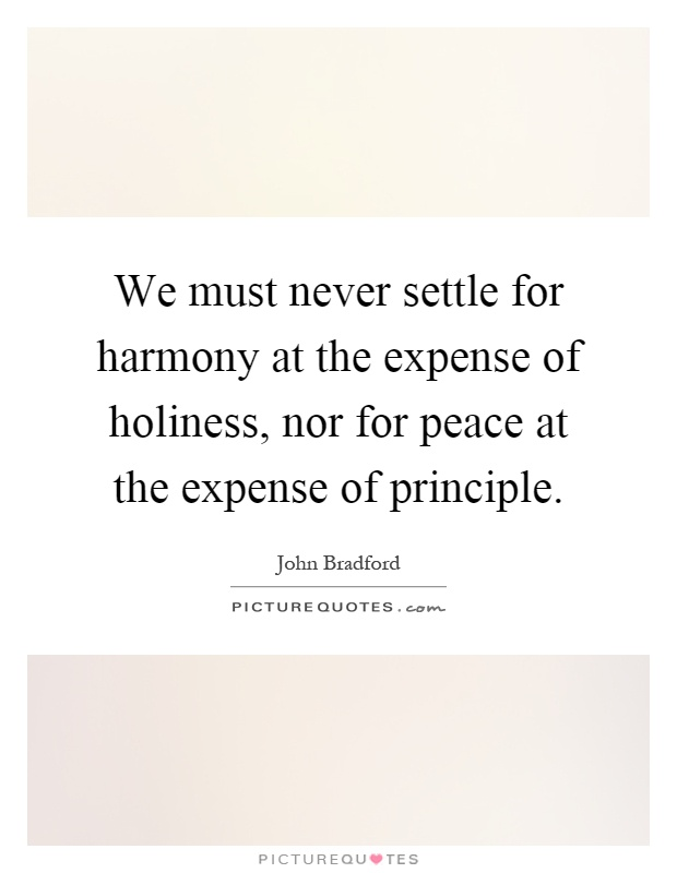We must never settle for harmony at the expense of holiness, nor for peace at the expense of principle Picture Quote #1