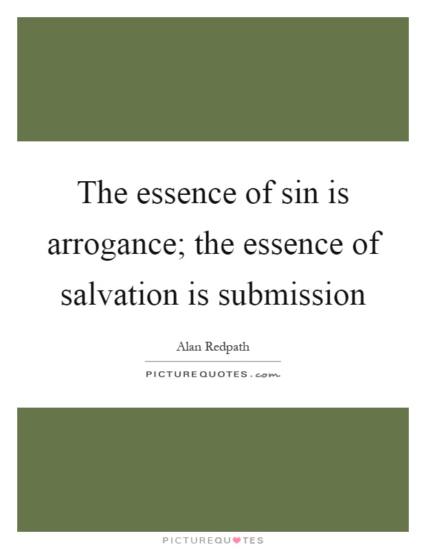 The essence of sin is arrogance; the essence of salvation is submission Picture Quote #1