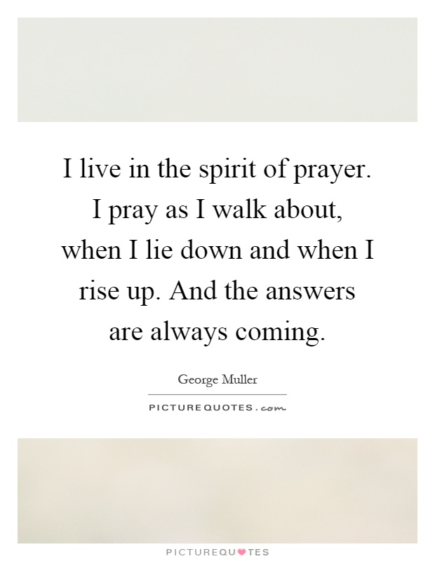 I live in the spirit of prayer. I pray as I walk about, when I lie down and when I rise up. And the answers are always coming Picture Quote #1